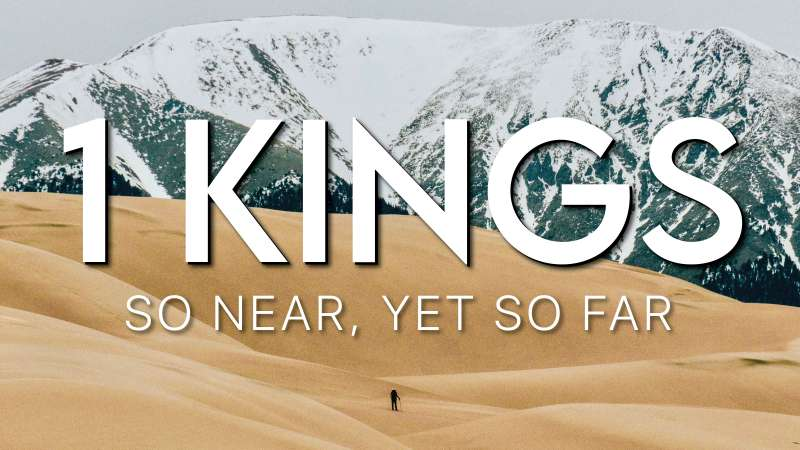 1 Kings - So near, yet so far