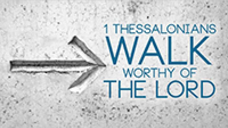 1 Thessalonians - Walk Worthy of the Lord